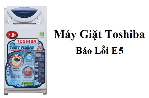 Máy giặt Toshiba báo lỗi E5 nguyên nhân và cách khắc phục nhanh chóng